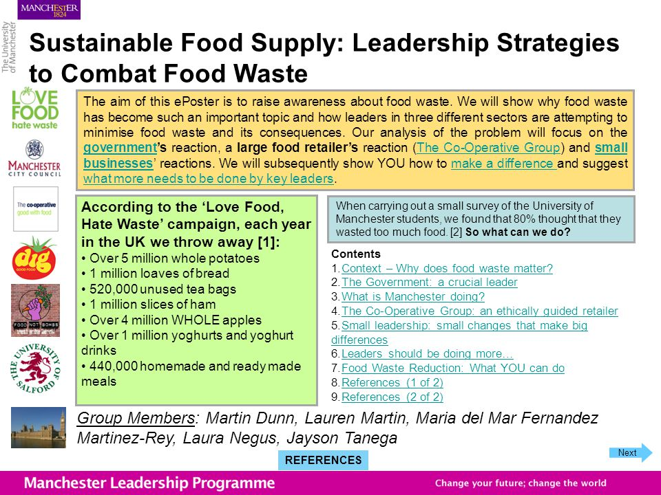 Sustainable Food Supply: Leadership Strategies to Combat Food Waste According to the Love Food, Hate Waste campaign, each year in the UK we throw away [1]: Over 5 million whole potatoes 1 million loaves of bread 520,000 unused tea bags 1 million slices of ham Over 4 million WHOLE apples Over 1 million yoghurts and yoghurt drinks 440,000 homemade and ready made meals Group Members: Martin Dunn, Lauren Martin, Maria del Mar Fernandez Martinez-Rey, Laura Negus, Jayson Tanega The aim of this ePoster is to raise awareness about food waste.