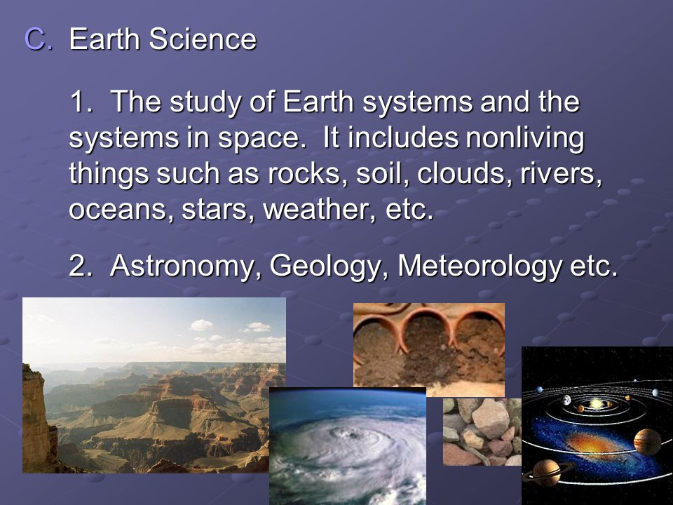 C.Earth Science 1. The study of Earth systems and the systems in space. It includes nonliving things such as rocks, soil, clouds, rivers, oceans, star