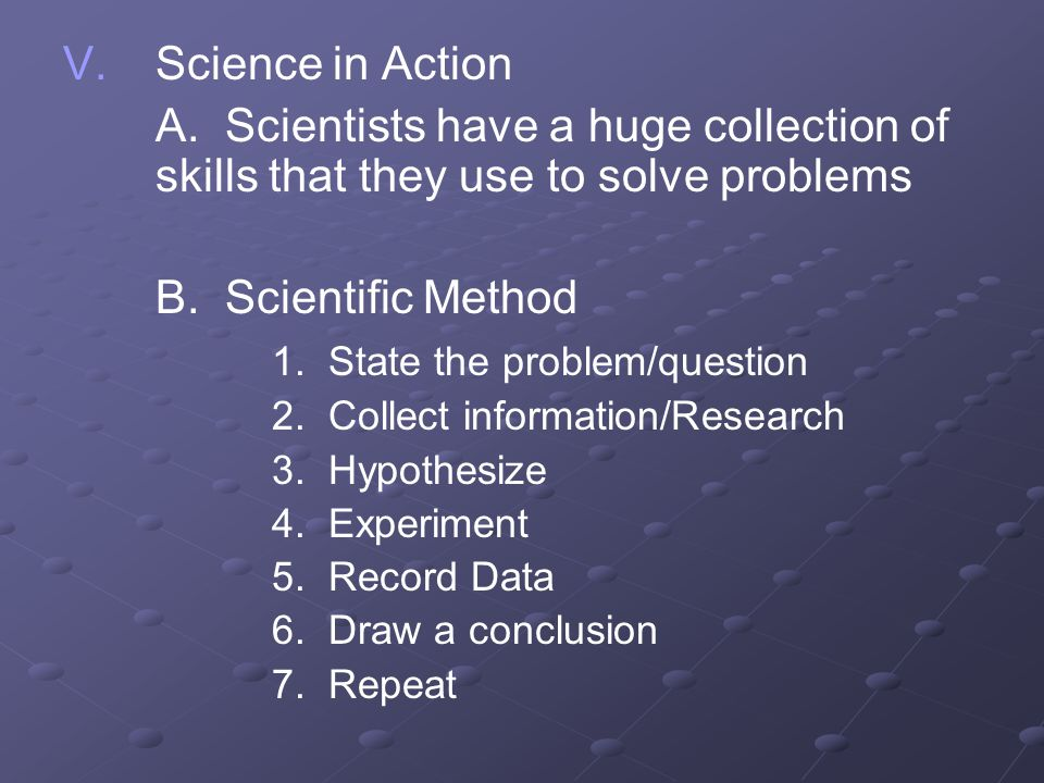 V. V.Science in Action A. Scientists have a huge collection of skills that they use to solve problems B. Scientific Method 1. State the problem/questi