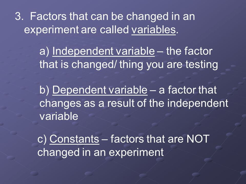 3. Factors that can be changed in an experiment are called variables. a) Independent variable – the factor that is changed/ thing you are testing b) D