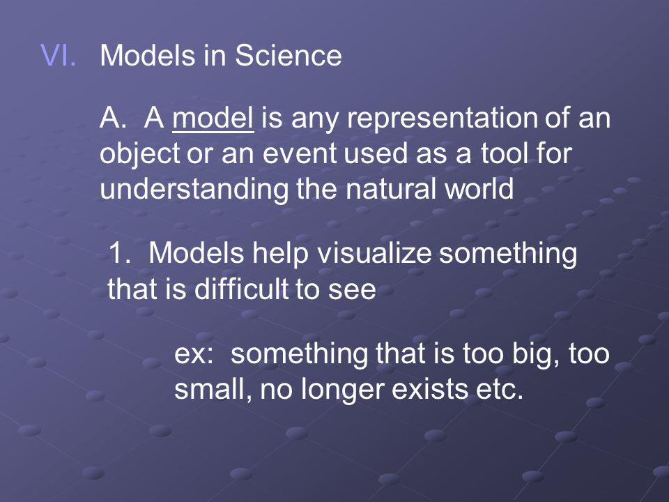 VI. VI.Models in Science A. A model is any representation of an object or an event used as a tool for understanding the natural world 1. Models help v