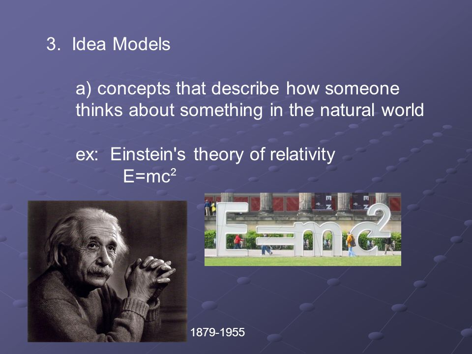 3. Idea Models a) concepts that describe how someone thinks about something in the natural world ex: Einstein's theory of relativity E=mc 2 1879-1955