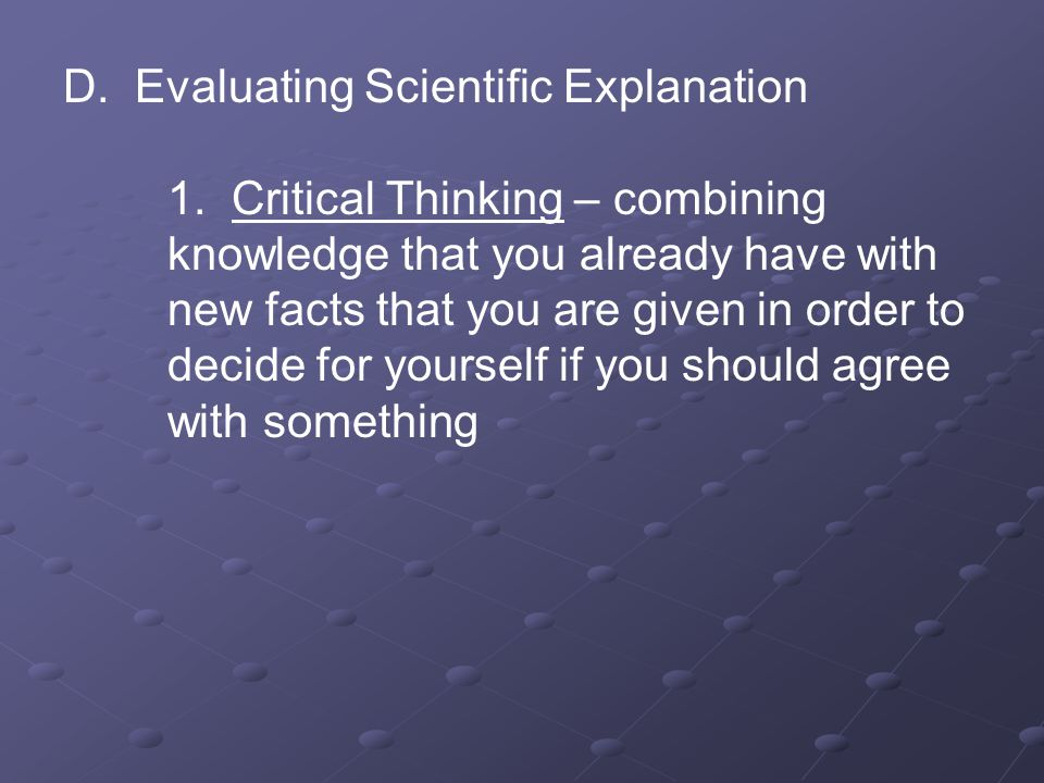 D. Evaluating Scientific Explanation 1. Critical Thinking – combining knowledge that you already have with new facts that you are given in order to de