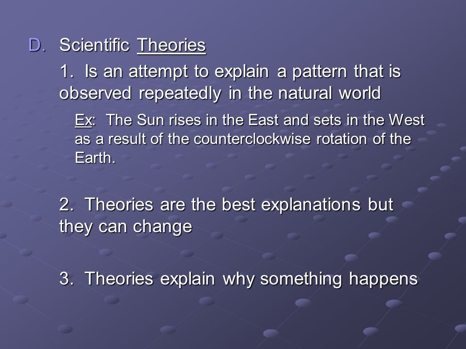 D.Scientific Theories 1. Is an attempt to explain a pattern that is observed repeatedly in the natural world Ex: The Sun rises in the East and sets in