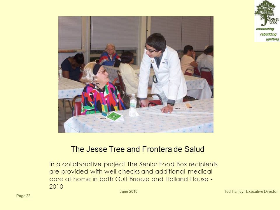 June 2010Ted Hanley, Executive Director Page 22 The Jesse Tree and Frontera de Salud In a collaborative project The Senior Food Box recipients are provided with well-checks and additional medical care at home in both Gulf Breeze and Holland House - 2010