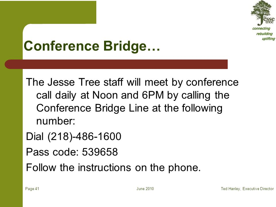 June 2010 Conference Bridge… The Jesse Tree staff will meet by conference call daily at Noon and 6PM by calling the Conference Bridge Line at the following number: Dial (218)-486-1600 Pass code: 539658 Follow the instructions on the phone.