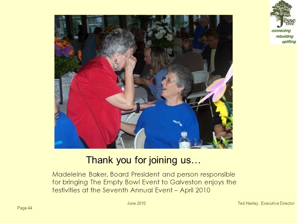 June 2010Ted Hanley, Executive Director Page 44 Thank you for joining us… Madeleine Baker, Board President and person responsible for bringing The Empty Bowl Event to Galveston enjoys the festivities at the Seventh Annual Event – April 2010