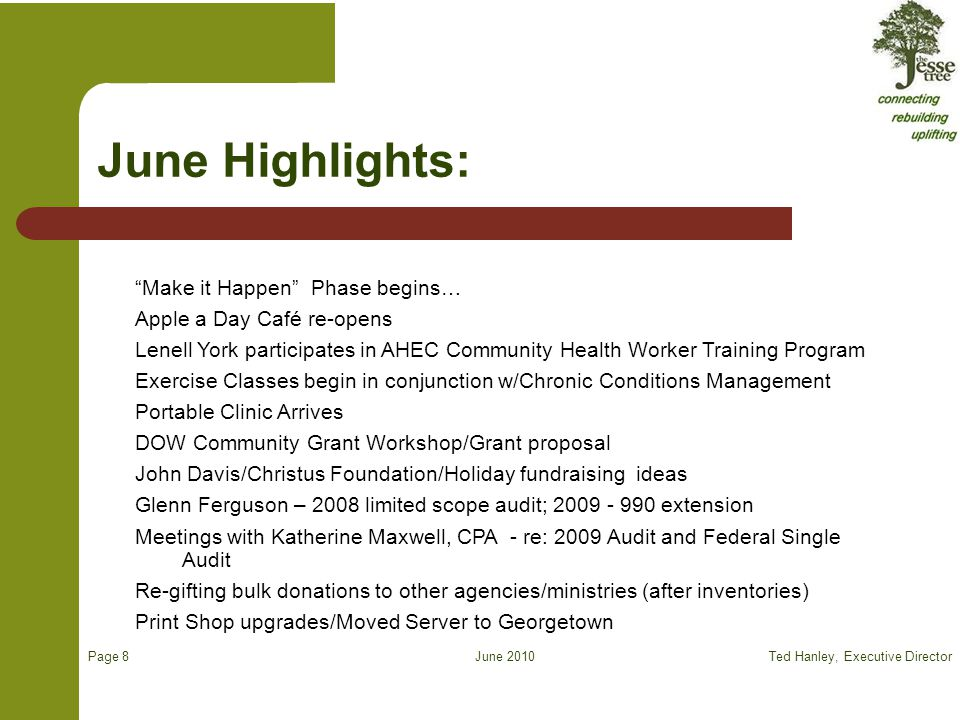 June 2010 Make it Happen Phase begins… Apple a Day Café re-opens Lenell York participates in AHEC Community Health Worker Training Program Exercise Classes begin in conjunction w/Chronic Conditions Management Portable Clinic Arrives DOW Community Grant Workshop/Grant proposal John Davis/Christus Foundation/Holiday fundraising ideas Glenn Ferguson – 2008 limited scope audit; 2009 - 990 extension Meetings with Katherine Maxwell, CPA - re: 2009 Audit and Federal Single Audit Re-gifting bulk donations to other agencies/ministries (after inventories) Print Shop upgrades/Moved Server to Georgetown June Highlights: Ted Hanley, Executive Director Page 8