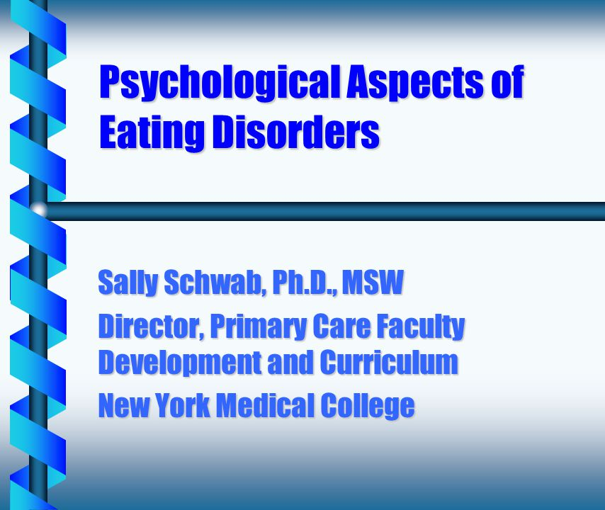 Psychological Aspects of Eating Disorders Sally Schwab, Ph.D., MSW Director, Primary Care Faculty Development and Curriculum New York Medical College