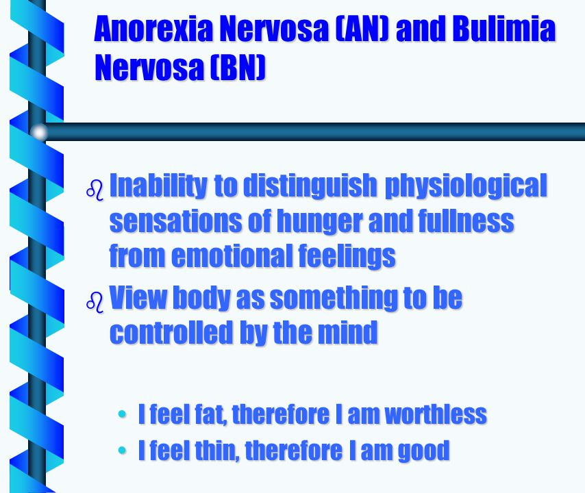 Anorexia Nervosa (AN) and Bulimia Nervosa (BN) b Inability to distinguish physiological sensations of hunger and fullness from emotional feelings b View body as something to be controlled by the mind I feel fat, therefore I am worthlessI feel fat, therefore I am worthless I feel thin, therefore I am goodI feel thin, therefore I am good