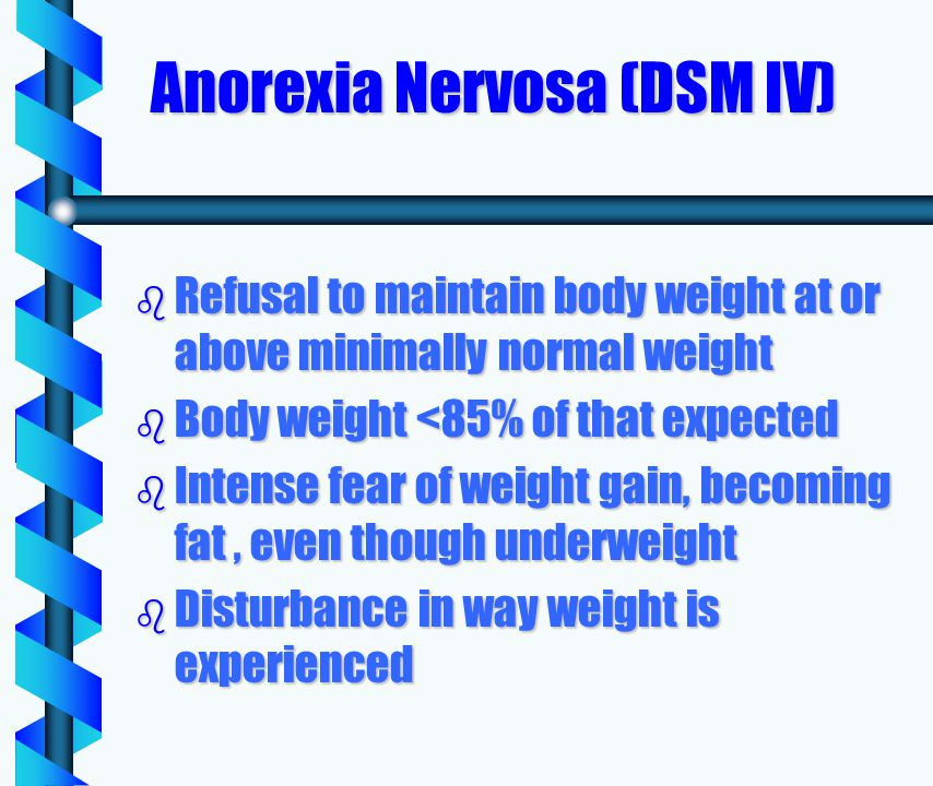 Anorexia Nervosa (DSM IV) b Refusal to maintain body weight at or above minimally normal weight b Body weight <85% of that expected b Intense fear of weight gain, becoming fat, even though underweight b Disturbance in way weight is experienced