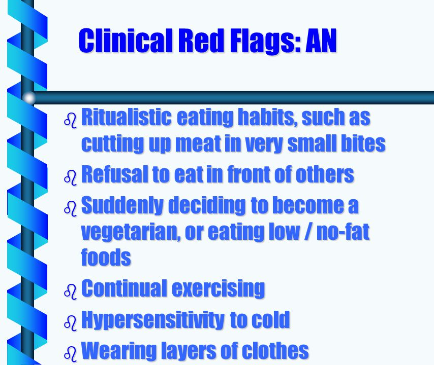 Clinical Red Flags: AN b Ritualistic eating habits, such as cutting up meat in very small bites b Refusal to eat in front of others b Suddenly deciding to become a vegetarian, or eating low / no-fat foods b Continual exercising b Hypersensitivity to cold b Wearing layers of clothes