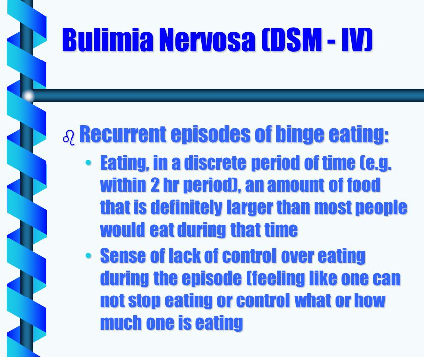 Bulimia Nervosa (DSM - IV) b Recurrent episodes of binge eating: Eating, in a discrete period of time (e.g.