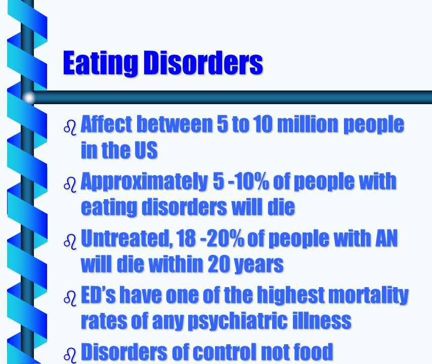 Eating Disorders b Affect between 5 to 10 million people in the US b Approximately 5 -10% of people with eating disorders will die b Untreated, 18 -20% of people with AN will die within 20 years b EDs have one of the highest mortality rates of any psychiatric illness b Disorders of control not food