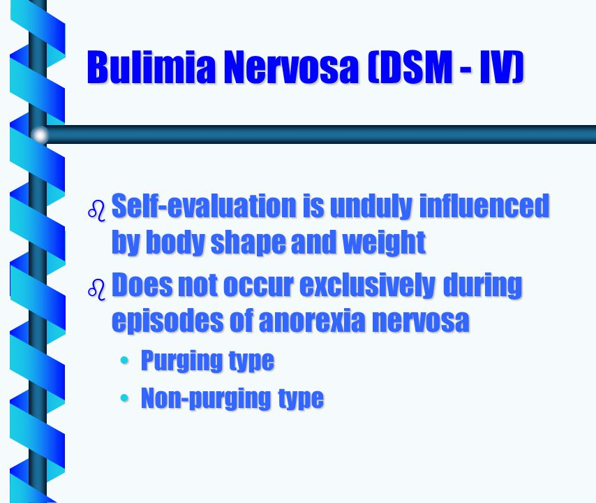Bulimia Nervosa (DSM - IV) b Self-evaluation is unduly influenced by body shape and weight b Does not occur exclusively during episodes of anorexia nervosa Purging typePurging type Non-purging typeNon-purging type