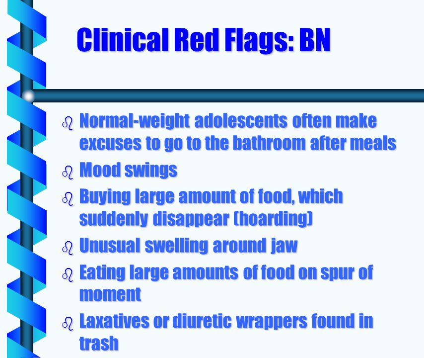 Clinical Red Flags: BN b Normal-weight adolescents often make excuses to go to the bathroom after meals b Mood swings b Buying large amount of food, which suddenly disappear (hoarding) b Unusual swelling around jaw b Eating large amounts of food on spur of moment b Laxatives or diuretic wrappers found in trash