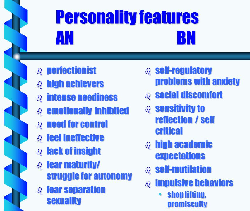 Personality features AN BN Personality features AN BN b perfectionist b high achievers b intense neediness b emotionally inhibited b need for control b feel ineffective b lack of insight b fear maturity/ struggle for autonomy b fear separation sexuality b self-regulatory problems with anxiety b social discomfort b sensitivity to reflection / self critical b high academic expectations b self-mutilation b impulsive behaviors shop lifting, promiscuity