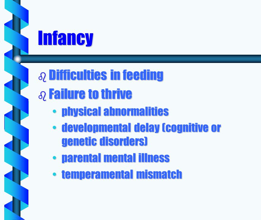 Infancy b Difficulties in feeding b Failure to thrive physical abnormalitiesphysical abnormalities developmental delay (cognitive or genetic disorders)developmental delay (cognitive or genetic disorders) parental mental illnessparental mental illness temperamental mismatchtemperamental mismatch