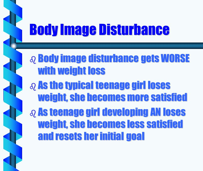 Body Image Disturbance b Body image disturbance gets WORSE with weight loss b As the typical teenage girl loses weight, she becomes more satisfied b As teenage girl developing AN loses weight, she becomes less satisfied and resets her initial goal
