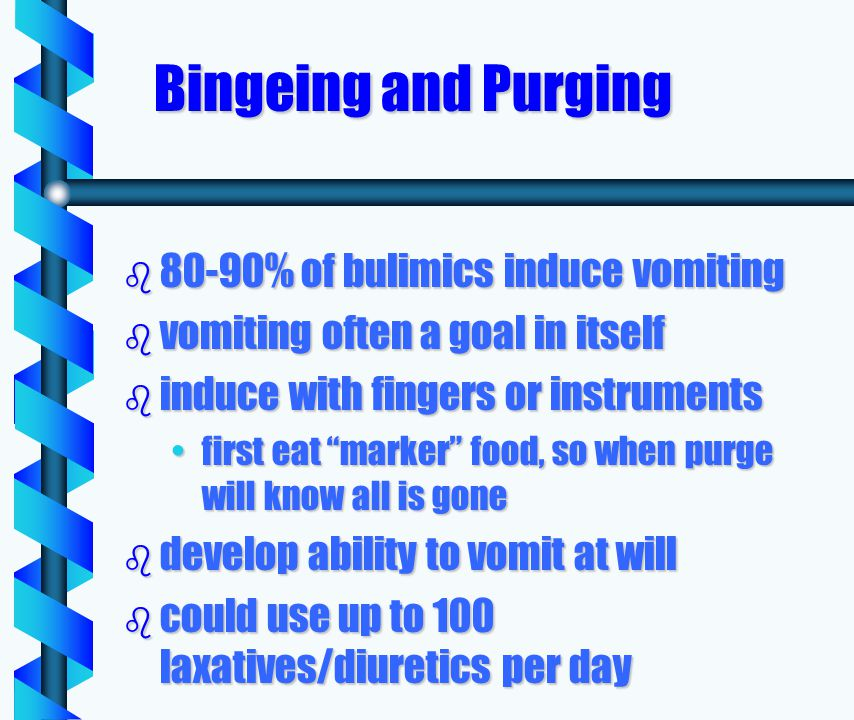 Bingeing and Purging b 80-90% of bulimics induce vomiting b vomiting often a goal in itself b induce with fingers or instruments first eat marker food, so when purge will know all is gonefirst eat marker food, so when purge will know all is gone b develop ability to vomit at will b could use up to 100 laxatives/diuretics per day