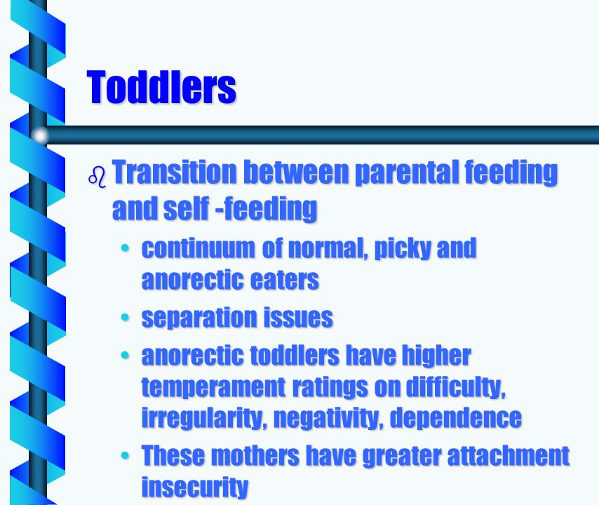 Toddlers b Transition between parental feeding and self -feeding continuum of normal, picky and anorectic eaterscontinuum of normal, picky and anorectic eaters separation issuesseparation issues anorectic toddlers have higher temperament ratings on difficulty, irregularity, negativity, dependenceanorectic toddlers have higher temperament ratings on difficulty, irregularity, negativity, dependence These mothers have greater attachment insecurityThese mothers have greater attachment insecurity