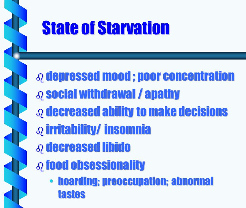 State of Starvation b depressed mood ; poor concentration b social withdrawal / apathy b decreased ability to make decisions b irritability/ insomnia b decreased libido b food obsessionality hoarding; preoccupation; abnormal tasteshoarding; preoccupation; abnormal tastes