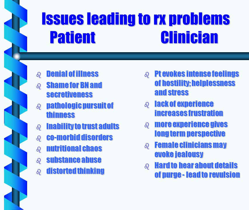 Issues leading to rx problems Patient Clinician Issues leading to rx problems Patient Clinician b Denial of illness b Shame for BN and secretiveness b pathologic pursuit of thinness b Inability to trust adults b co-morbid disorders b nutritional chaos b substance abuse b distorted thinking b Pt evokes intense feelings of hostility; helplessness and stress b lack of experience increases frustration b more experience gives long term perspective b Female clinicians may evoke jealousy b Hard to hear about details of purge - lead to revulsion