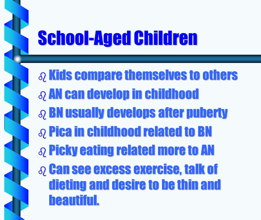 School-Aged Children b Kids compare themselves to others b AN can develop in childhood b BN usually develops after puberty b Pica in childhood related to BN b Picky eating related more to AN b Can see excess exercise, talk of dieting and desire to be thin and beautiful.