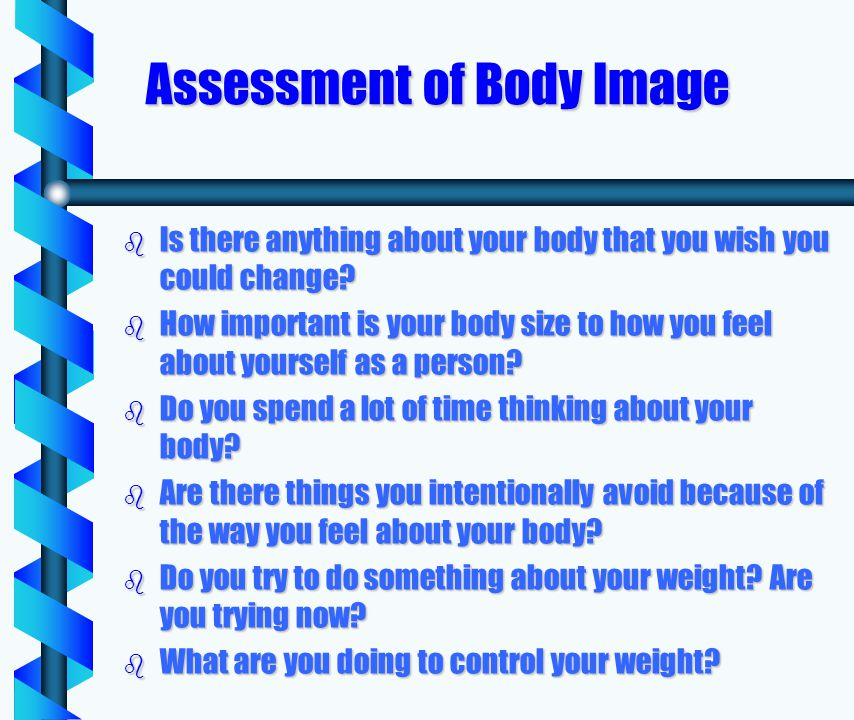 Assessment of Body Image b Is there anything about your body that you wish you could change.