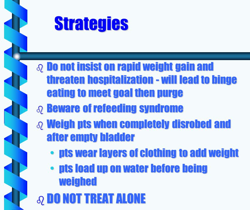 Strategies b Do not insist on rapid weight gain and threaten hospitalization - will lead to binge eating to meet goal then purge b Beware of refeeding syndrome b Weigh pts when completely disrobed and after empty bladder pts wear layers of clothing to add weightpts wear layers of clothing to add weight pts load up on water before being weighedpts load up on water before being weighed b DO NOT TREAT ALONE