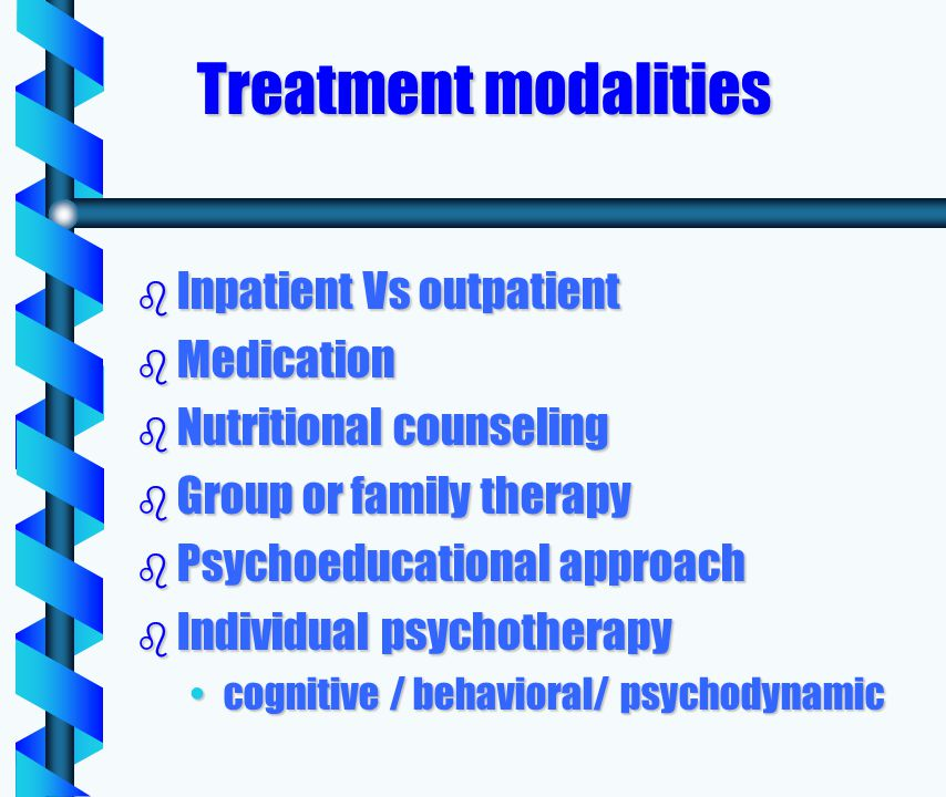 Treatment modalities b Inpatient Vs outpatient b Medication b Nutritional counseling b Group or family therapy b Psychoeducational approach b Individual psychotherapy cognitive / behavioral/ psychodynamiccognitive / behavioral/ psychodynamic
