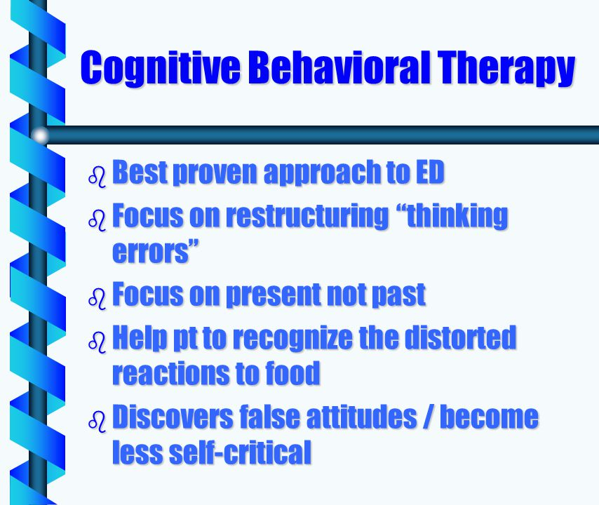 Cognitive Behavioral Therapy b Best proven approach to ED b Focus on restructuring thinking errors b Focus on present not past b Help pt to recognize the distorted reactions to food b Discovers false attitudes / become less self-critical