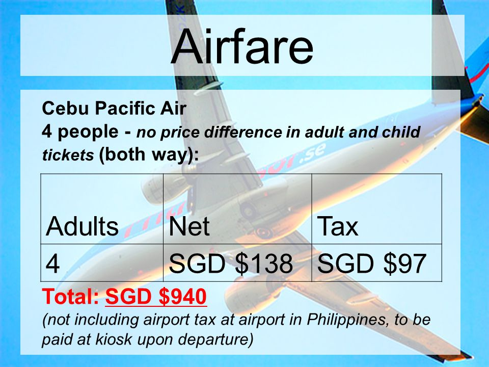 Airfare Cebu Pacific Air 4 people - no price difference in adult and child tickets (both way): AdultsNetTax 4SGD $138SGD $97 Total: SGD $940 (not including airport tax at airport in Philippines, to be paid at kiosk upon departure)