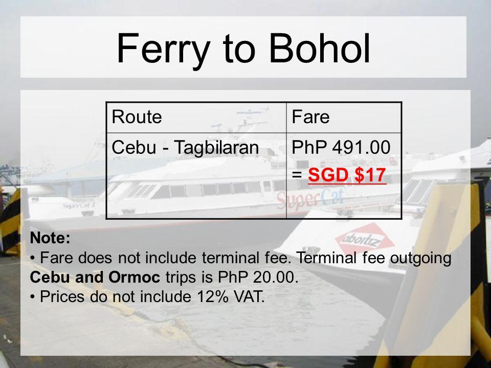 Ferry to Bohol RouteFare Cebu - TagbilaranPhP 491.00 = SGD $17 Note: Fare does not include terminal fee. Terminal fee outgoing Cebu and Ormoc trips is