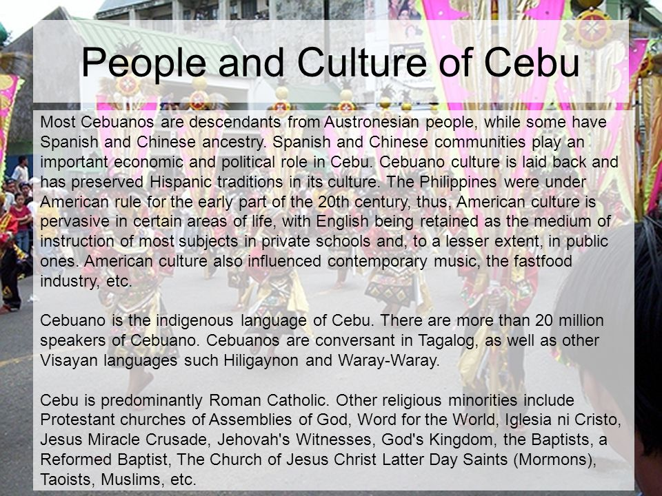 People and Culture of Cebu Most Cebuanos are descendants from Austronesian people, while some have Spanish and Chinese ancestry.