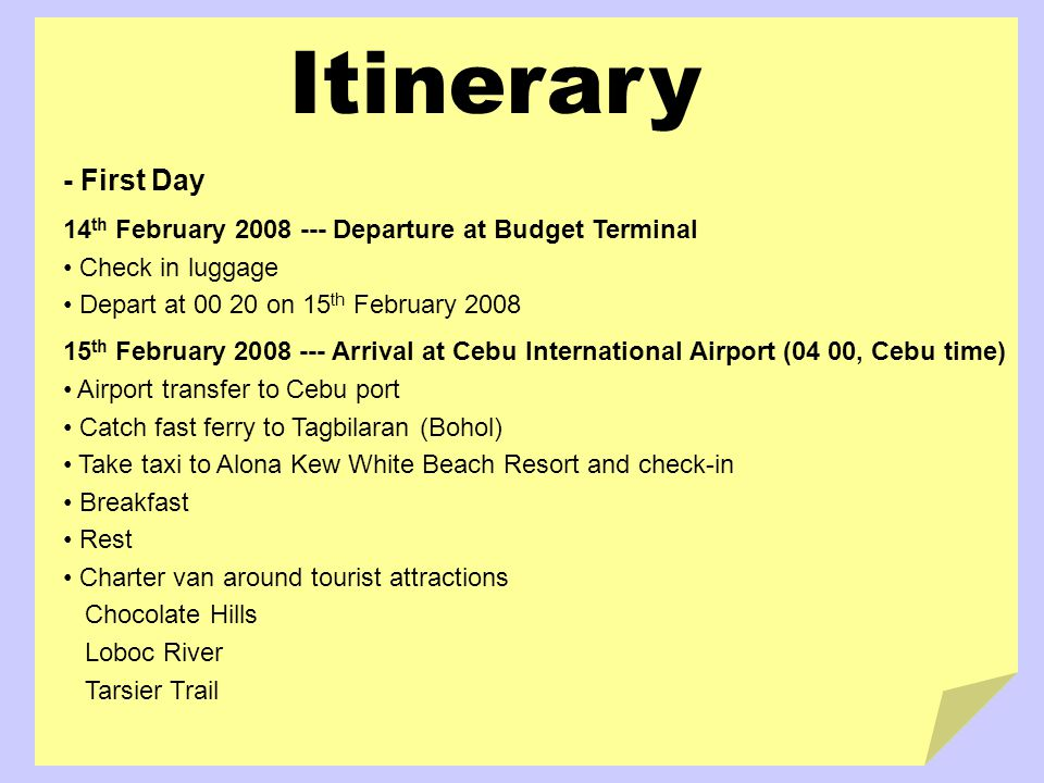 Itinerary - First Day 14 th February 2008 --- Departure at Budget Terminal Check in luggage Depart at 00 20 on 15 th February 2008 15 th February 2008 --- Arrival at Cebu International Airport (04 00, Cebu time) Airport transfer to Cebu port Catch fast ferry to Tagbilaran (Bohol) Take taxi to Alona Kew White Beach Resort and check-in Breakfast Rest Charter van around tourist attractions Chocolate Hills Loboc River Tarsier Trail