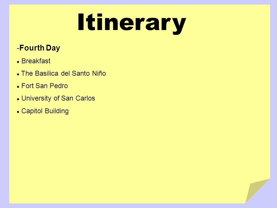 Itinerary -Fourth Day Breakfast The Basilica del Santo Niño Fort San Pedro University of San Carlos Capitol Building