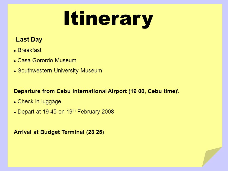 Itinerary -Last Day Breakfast Casa Gorordo Museum Southwestern University Museum Departure from Cebu International Airport (19 00, Cebu time)\ Check in luggage Depart at 19 45 on 19 th February 2008 Arrival at Budget Terminal (23 25)