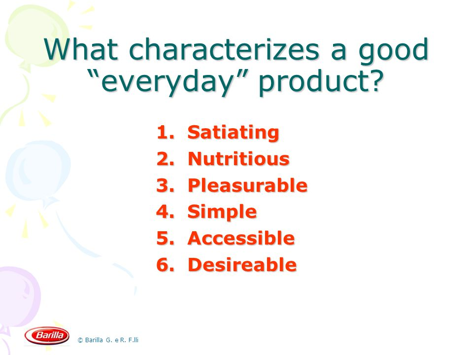© Barilla G. e R. F.lli What characterizes a good everyday product? 1.Satiating 2.Nutritious 3.Pleasurable 4.Simple 5.Accessible 6.Desireable