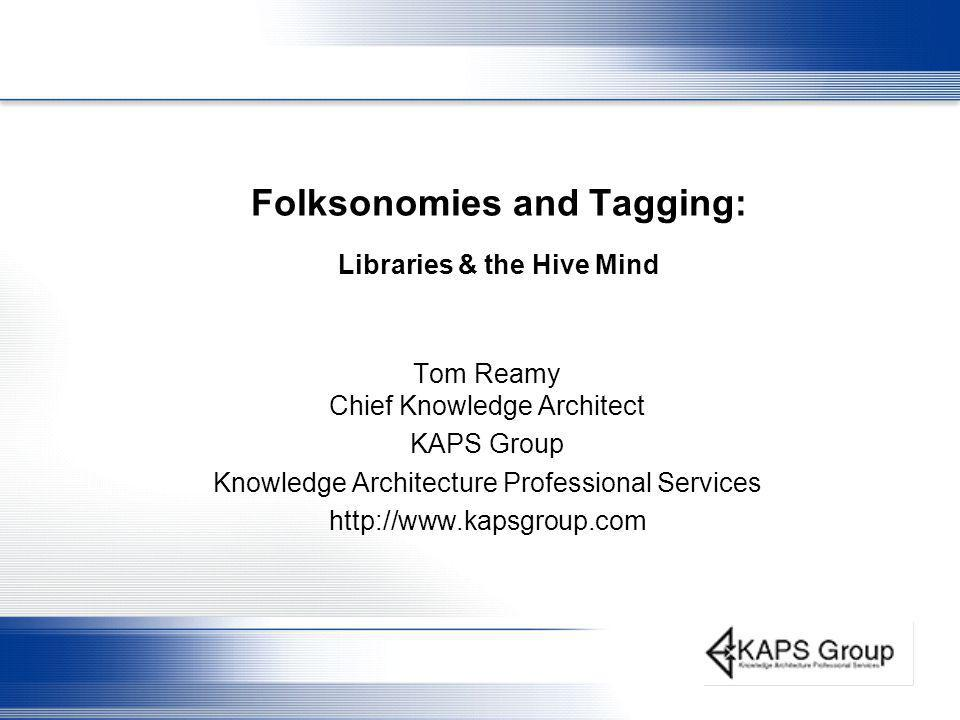 Folksonomies and Tagging: Libraries & the Hive Mind Tom Reamy Chief Knowledge Architect KAPS Group Knowledge Architecture Professional Services http://www.kapsgroup.com