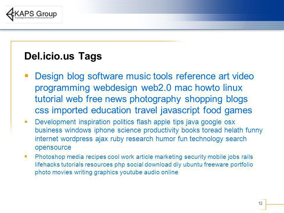 12 Del.icio.us Tags Design blog software music tools reference art video programming webdesign web2.0 mac howto linux tutorial web free news photography shopping blogs css imported education travel javascript food games Development inspiration politics flash apple tips java google osx business windows iphone science productivity books toread helath funny internet wordpress ajax ruby research humor fun technology search opensource Photoshop media recipes cool work article marketing security mobile jobs rails lifehacks tutorials resources php social download diy ubuntu freeware portfolio photo movies writing graphics youtube audio online