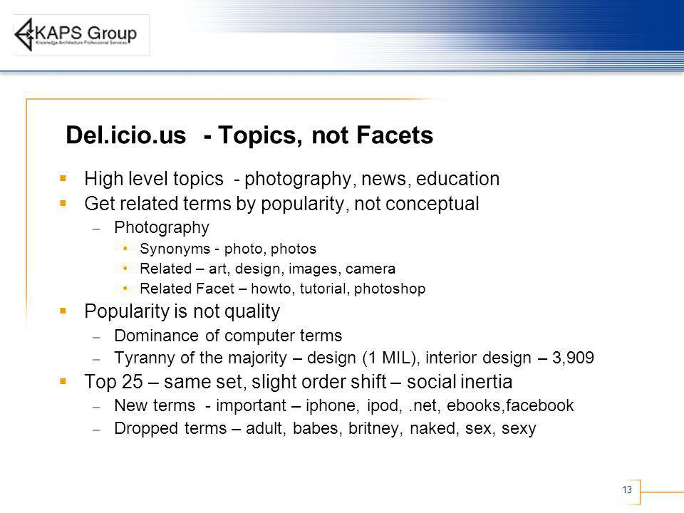 13 Del.icio.us - Topics, not Facets High level topics - photography, news, education Get related terms by popularity, not conceptual – Photography Synonyms - photo, photos Related – art, design, images, camera Related Facet – howto, tutorial, photoshop Popularity is not quality – Dominance of computer terms – Tyranny of the majority – design (1 MIL), interior design – 3,909 Top 25 – same set, slight order shift – social inertia – New terms - important – iphone, ipod,.net, ebooks,facebook – Dropped terms – adult, babes, britney, naked, sex, sexy