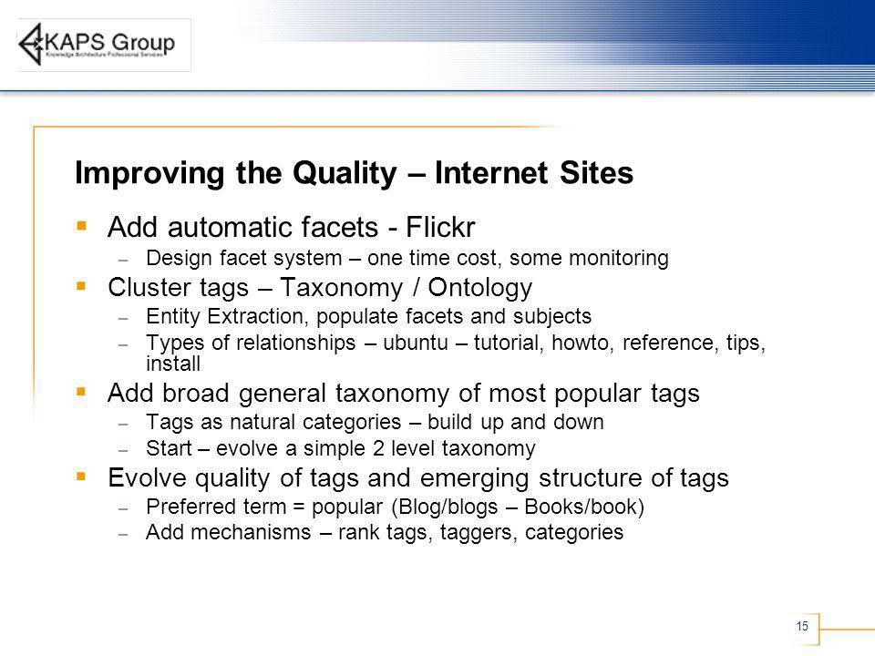 15 Improving the Quality – Internet Sites Add automatic facets - Flickr – Design facet system – one time cost, some monitoring Cluster tags – Taxonomy / Ontology – Entity Extraction, populate facets and subjects – Types of relationships – ubuntu – tutorial, howto, reference, tips, install Add broad general taxonomy of most popular tags – Tags as natural categories – build up and down – Start – evolve a simple 2 level taxonomy Evolve quality of tags and emerging structure of tags – Preferred term = popular (Blog/blogs – Books/book) – Add mechanisms – rank tags, taggers, categories