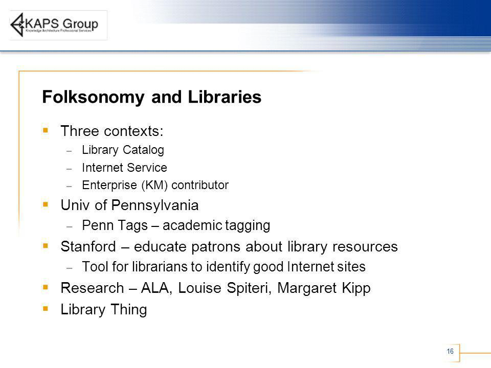 16 Folksonomy and Libraries Three contexts: – Library Catalog – Internet Service – Enterprise (KM) contributor Univ of Pennsylvania – Penn Tags – academic tagging Stanford – educate patrons about library resources – Tool for librarians to identify good Internet sites Research – ALA, Louise Spiteri, Margaret Kipp Library Thing