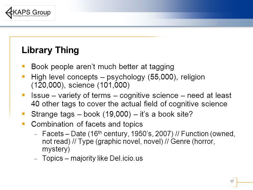 17 Library Thing Book people arent much better at tagging High level concepts – psychology (55,000), religion (120,000), science (101,000) Issue – variety of terms – cognitive science – need at least 40 other tags to cover the actual field of cognitive science Strange tags – book (19,000) – its a book site.