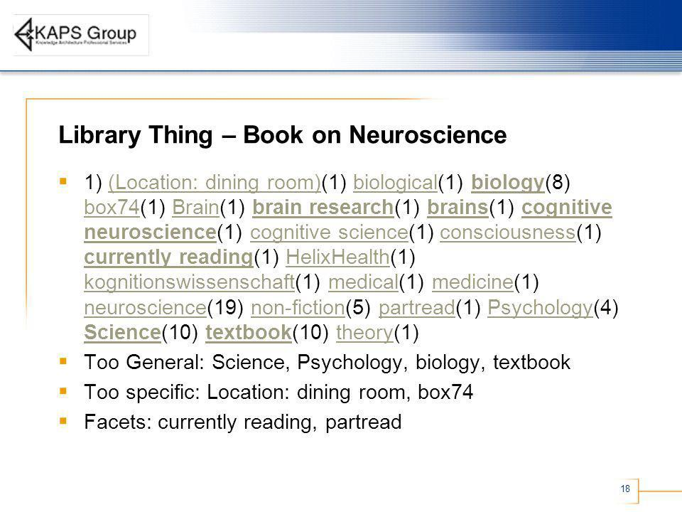 18 Library Thing – Book on Neuroscience 1) (Location: dining room)(1) biological(1) biology(8) box74(1) Brain(1) brain research(1) brains(1) cognitive neuroscience(1) cognitive science(1) consciousness(1) currently reading(1) HelixHealth(1) kognitionswissenschaft(1) medical(1) medicine(1) neuroscience(19) non-fiction(5) partread(1) Psychology(4) Science(10) textbook(10) theory(1)(Location: dining room)biologicalbiology box74Brainbrain researchbrainscognitive neurosciencecognitive scienceconsciousness currently readingHelixHealth kognitionswissenschaftmedicalmedicine neurosciencenon-fictionpartreadPsychology Sciencetextbooktheory Too General: Science, Psychology, biology, textbook Too specific: Location: dining room, box74 Facets: currently reading, partread