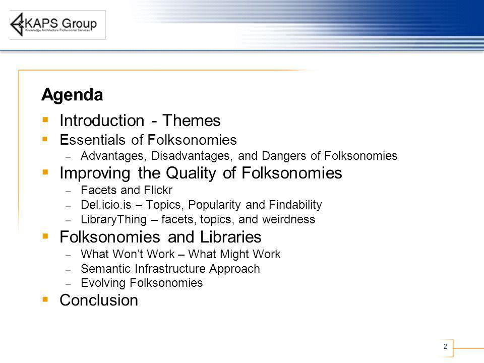 2 Agenda Introduction - Themes Essentials of Folksonomies – Advantages, Disadvantages, and Dangers of Folksonomies Improving the Quality of Folksonomies – Facets and Flickr – Del.icio.is – Topics, Popularity and Findability – LibraryThing – facets, topics, and weirdness Folksonomies and Libraries – What Wont Work – What Might Work – Semantic Infrastructure Approach – Evolving Folksonomies Conclusion