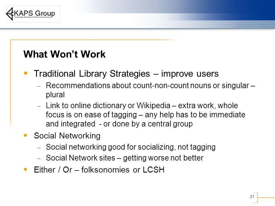 21 What Wont Work Traditional Library Strategies – improve users – Recommendations about count-non-count nouns or singular – plural – Link to online dictionary or Wikipedia – extra work, whole focus is on ease of tagging – any help has to be immediate and integrated - or done by a central group Social Networking – Social networking good for socializing, not tagging – Social Network sites – getting worse not better Either / Or – folksonomies or LCSH