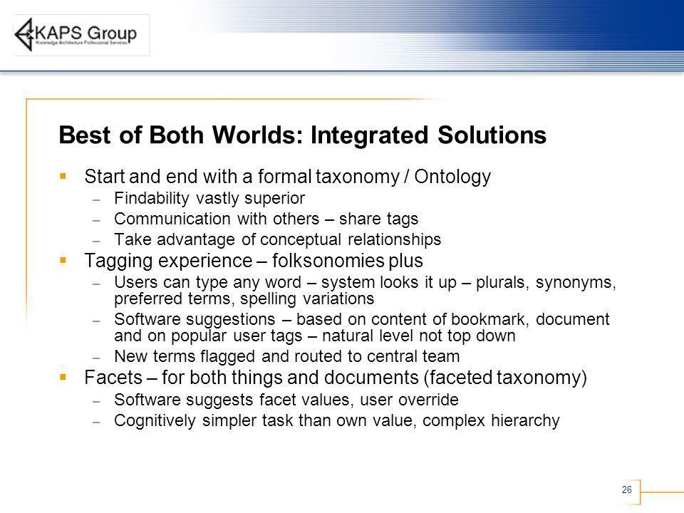 26 Best of Both Worlds: Integrated Solutions Start and end with a formal taxonomy / Ontology – Findability vastly superior – Communication with others – share tags – Take advantage of conceptual relationships Tagging experience – folksonomies plus – Users can type any word – system looks it up – plurals, synonyms, preferred terms, spelling variations – Software suggestions – based on content of bookmark, document and on popular user tags – natural level not top down – New terms flagged and routed to central team Facets – for both things and documents (faceted taxonomy) – Software suggests facet values, user override – Cognitively simpler task than own value, complex hierarchy