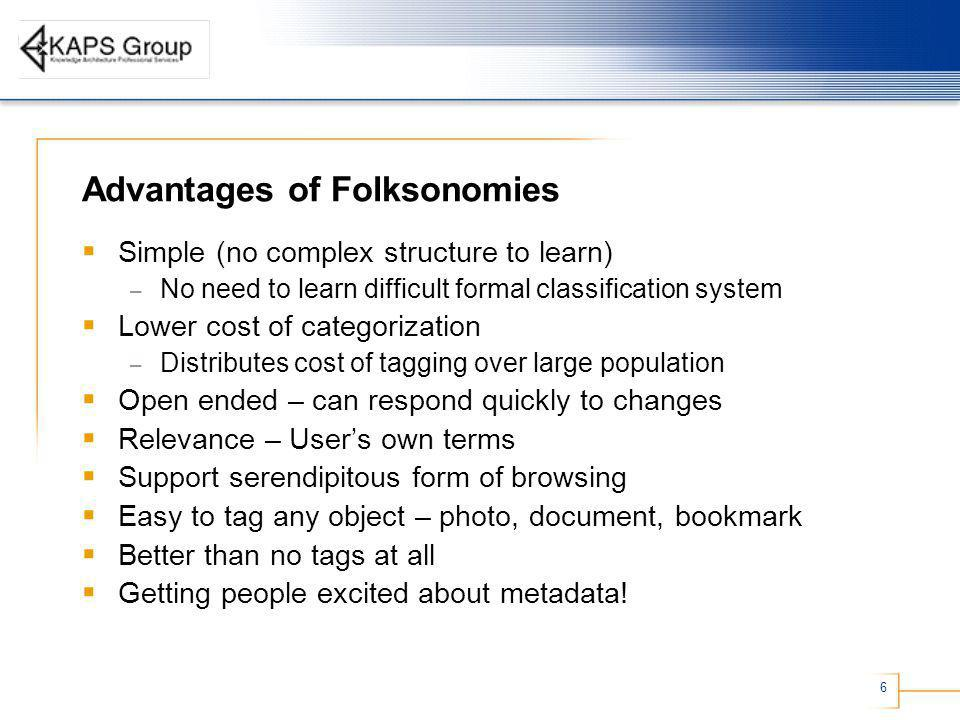 6 Advantages of Folksonomies Simple (no complex structure to learn) – No need to learn difficult formal classification system Lower cost of categoriza